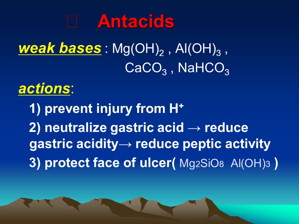 Ⅰ Antacids weak bases : Mg(OH) 2, Al(OH) 3, CaCO 3, NaHCO 3 actions: 1) prevent injury from H + 2) neutralize gastric acid → reduce gastric acidity→ reduce peptic activity 3) protect face of ulcer( Mg 2 SiO 8 Al(OH) 3 )