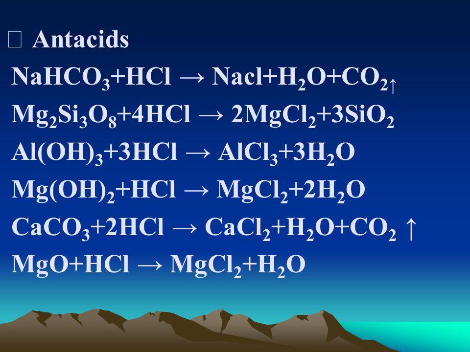 Ⅰ Antacids NaHCO 3 +HCl → Nacl+H 2 O+CO 2↑ Mg 2 Si 3 O 8 +4HCl → 2MgCl 2 +3SiO 2 Al(OH) 3 +3HCl → AlCl 3 +3H 2 O Mg(OH) 2 +HCl → MgCl 2 +2H 2 O CaCO 3 +2HCl → CaCl 2 +H 2 O+CO 2 ↑ MgO+HCl → MgCl 2 +H 2 O