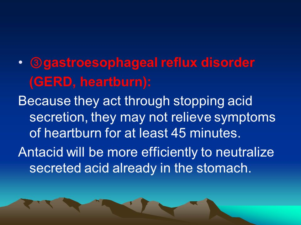 ③ gastroesophageal reflux disorder (GERD, heartburn): Because they act through stopping acid secretion, they may not relieve symptoms of heartburn for at least 45 minutes.