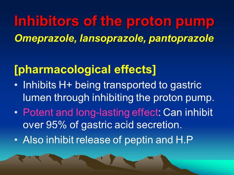 Inhibitors of the proton pump Omeprazole, lansoprazole, pantoprazole [pharmacological effects] Inhibits H+ being transported to gastric lumen through inhibiting the proton pump.