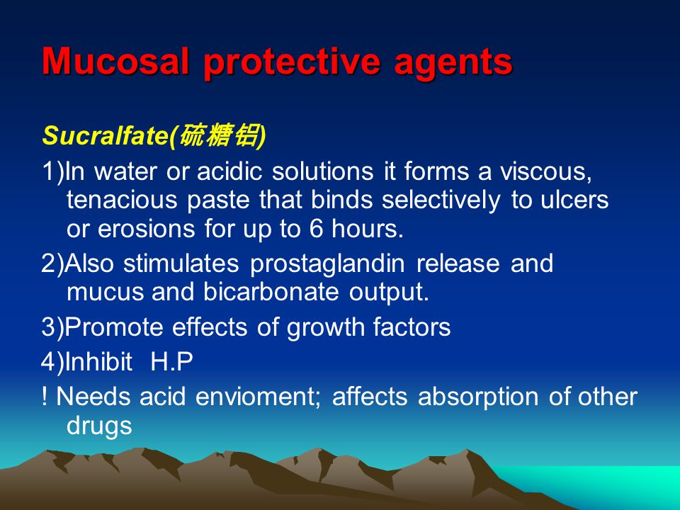 Mucosal protective agents Sucralfate( 硫糖铝 ) 1)In water or acidic solutions it forms a viscous, tenacious paste that binds selectively to ulcers or erosions for up to 6 hours.