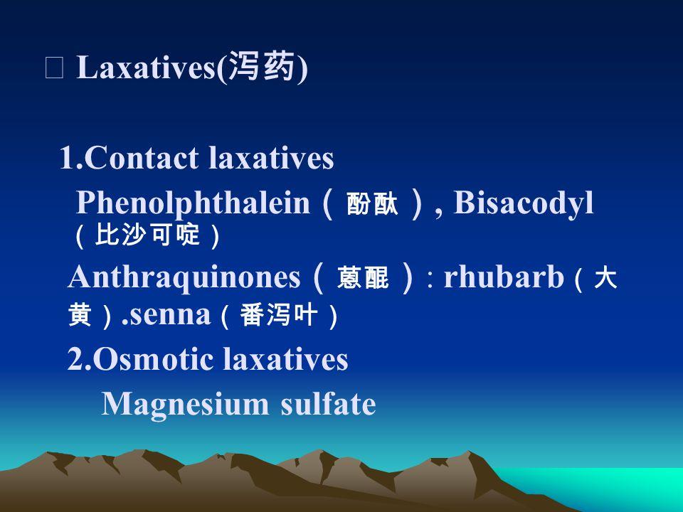 Ⅳ Laxatives( 泻药 ) 1.Contact laxatives Phenolphthalein ( 酚酞 ), Bisacodyl (比沙可啶) Anthraquinones ( 蒽醌 ) : rhubarb (大 黄).senna (番泻叶) 2.Osmotic laxatives Magnesium sulfate