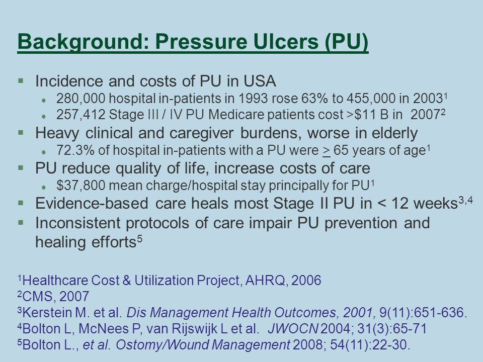Background: Pressure Ulcers (PU) §Incidence and costs of PU in USA l 280,000 hospital in-patients in 1993 rose 63% to 455,000 in 2003 1 l 257,412 Stage III / IV PU Medicare patients cost >$11 B in 2007 2 §Heavy clinical and caregiver burdens, worse in elderly l 72.3% of hospital in-patients with a PU were > 65 years of age 1 §PU reduce quality of life, increase costs of care l $37,800 mean charge/hospital stay principally for PU 1 §Evidence-based care heals most Stage II PU in < 12 weeks 3,4 §Inconsistent protocols of care impair PU prevention and healing efforts 5 1 Healthcare Cost & Utilization Project, AHRQ, 2006 2 CMS, 2007 3 Kerstein M.
