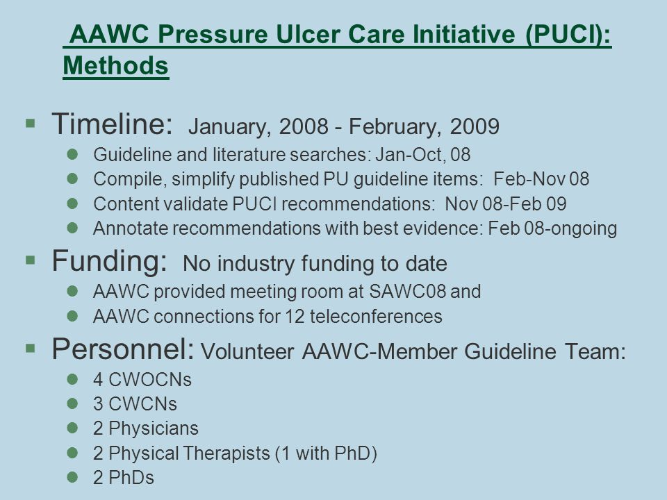AAWC Pressure Ulcer Care Initiative (PUCI): Methods §Timeline: January, 2008 - February, 2009 lGuideline and literature searches: Jan-Oct, 08 lCompile, simplify published PU guideline items: Feb-Nov 08 lContent validate PUCI recommendations: Nov 08-Feb 09 lAnnotate recommendations with best evidence: Feb 08-ongoing §Funding: No industry funding to date lAAWC provided meeting room at SAWC08 and lAAWC connections for 12 teleconferences §Personnel: Volunteer AAWC-Member Guideline Team: l4 CWOCNs l3 CWCNs l2 Physicians l2 Physical Therapists (1 with PhD) l2 PhDs