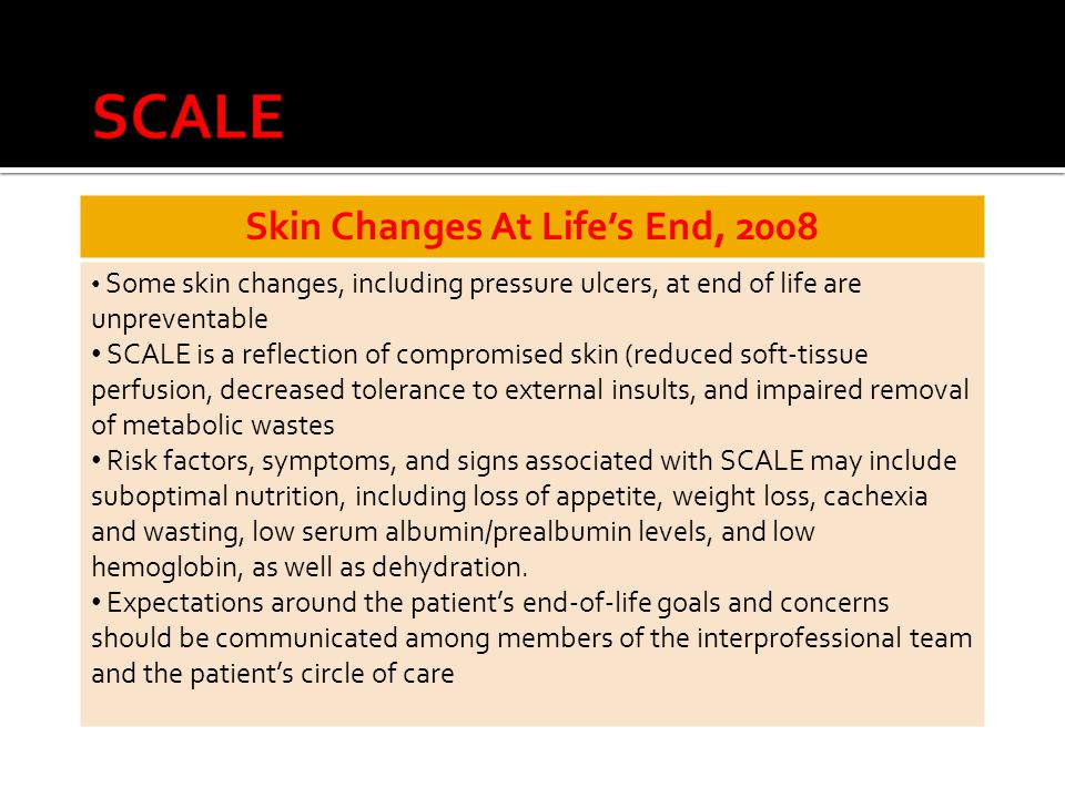 Skin Changes At Life's End, 2008 Some skin changes, including pressure ulcers, at end of life are unpreventable SCALE is a reflection of compromised skin (reduced soft-tissue perfusion, decreased tolerance to external insults, and impaired removal of metabolic wastes Risk factors, symptoms, and signs associated with SCALE may include suboptimal nutrition, including loss of appetite, weight loss, cachexia and wasting, low serum albumin/prealbumin levels, and low hemoglobin, as well as dehydration.