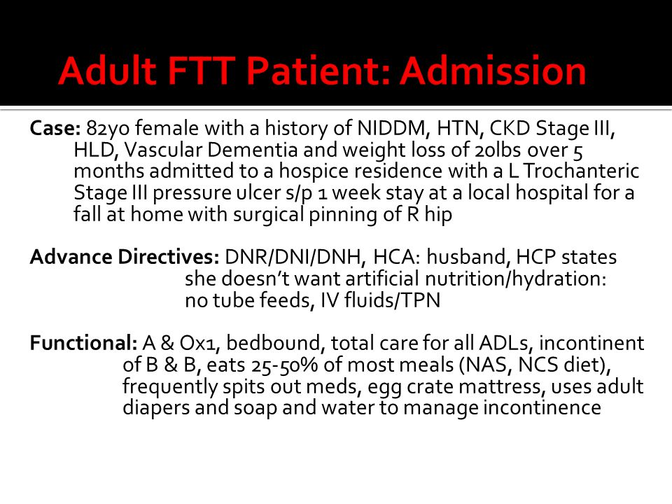 Case: 82yo female with a history of NIDDM, HTN, CKD Stage III, HLD, Vascular Dementia and weight loss of 20lbs over 5 months admitted to a hospice residence with a L Trochanteric Stage III pressure ulcer s/p 1 week stay at a local hospital for a fall at home with surgical pinning of R hip Advance Directives: DNR/DNI/DNH, HCA: husband, HCP states she doesn't want artificial nutrition/hydration: no tube feeds, IV fluids/TPN Functional: A & Ox1, bedbound, total care for all ADLs, incontinent of B & B, eats 25-50% of most meals (NAS, NCS diet), frequently spits out meds, egg crate mattress, uses adult diapers and soap and water to manage incontinence