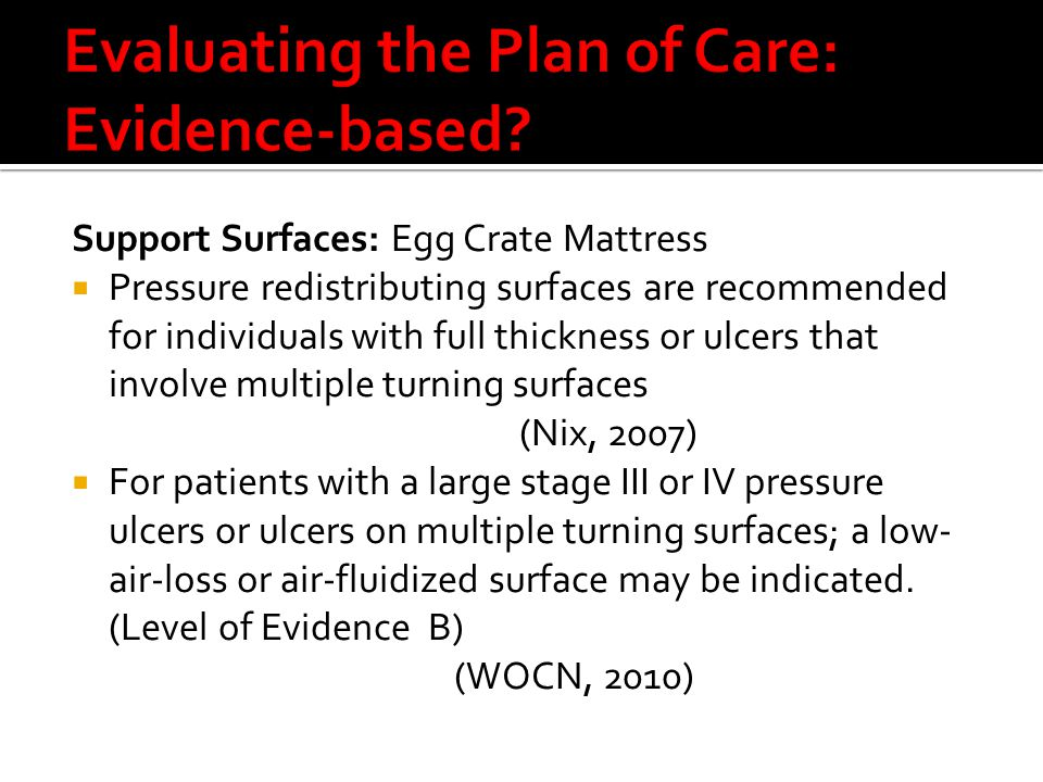 Support Surfaces: Egg Crate Mattress  Pressure redistributing surfaces are recommended for individuals with full thickness or ulcers that involve multiple turning surfaces (Nix, 2007)  For patients with a large stage III or IV pressure ulcers or ulcers on multiple turning surfaces; a low- air-loss or air-fluidized surface may be indicated.