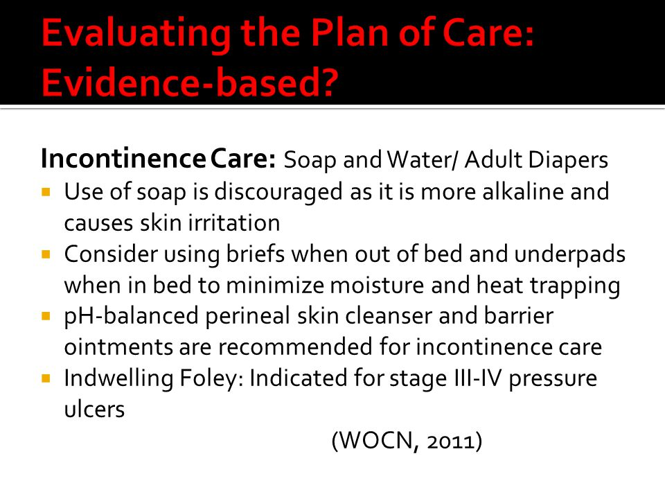 Incontinence Care: Soap and Water/ Adult Diapers  Use of soap is discouraged as it is more alkaline and causes skin irritation  Consider using briefs when out of bed and underpads when in bed to minimize moisture and heat trapping  pH-balanced perineal skin cleanser and barrier ointments are recommended for incontinence care  Indwelling Foley: Indicated for stage III-IV pressure ulcers (WOCN, 2011)
