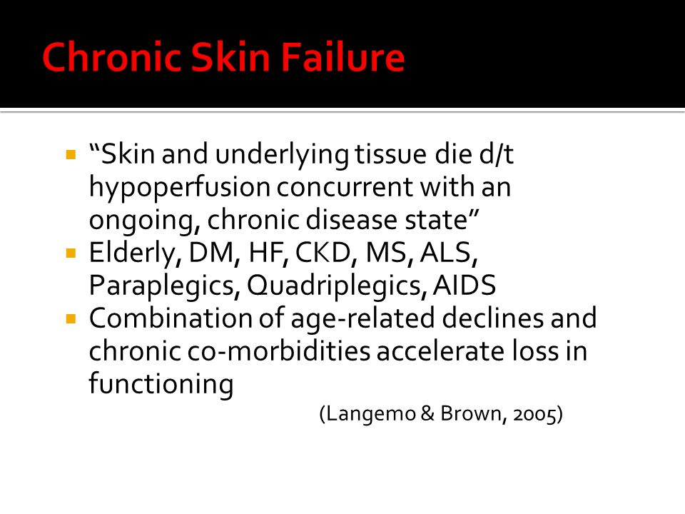  Skin and underlying tissue die d/t hypoperfusion concurrent with end of life (Brown, 2003)  62.5% of pressure ulcers in hospice patients occurred in the 2 weeks before death (Brown, 2003)  Occurrence of skin failure, like any other organ system failure, should be used to establish goals of care and future treatment (Langemo & Brown, 2005)
