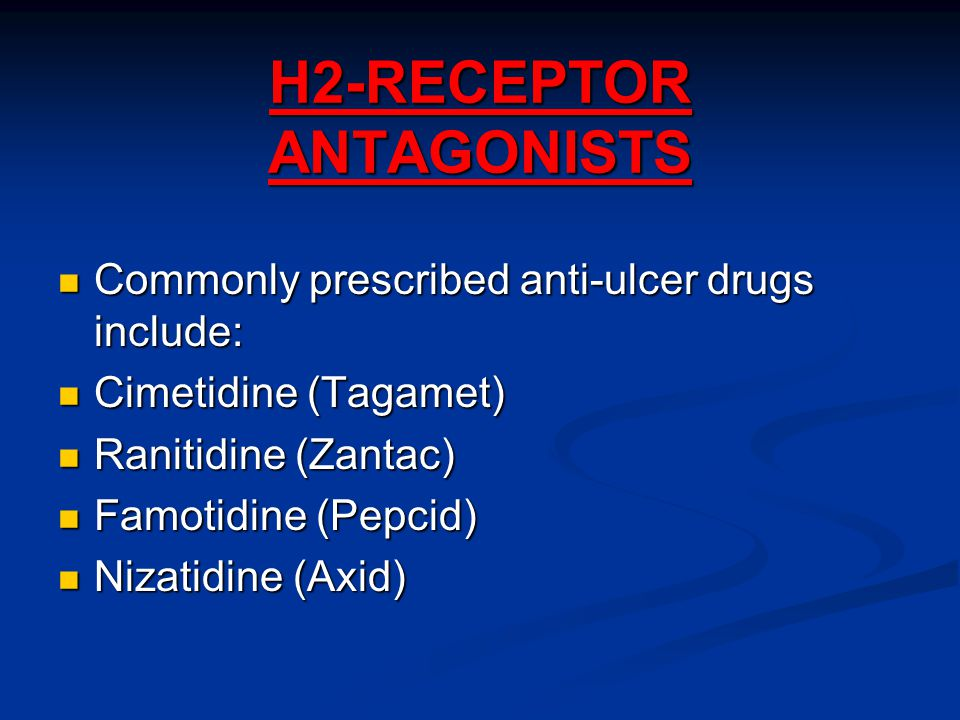 H2-RECEPTOR ANTAGONISTS Commonly prescribed anti-ulcer drugs include: Commonly prescribed anti-ulcer drugs include: Cimetidine (Tagamet) Cimetidine (Tagamet) Ranitidine (Zantac) Ranitidine (Zantac) Famotidine (Pepcid) Famotidine (Pepcid) Nizatidine (Axid) Nizatidine (Axid)