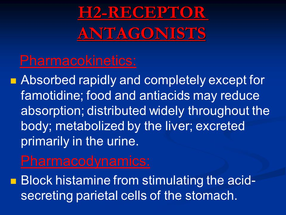 H2-RECEPTOR ANTAGONISTS Pharmacokinetics: Absorbed rapidly and completely except for famotidine; food and antiacids may reduce absorption; distributed widely throughout the body; metabolized by the liver; excreted primarily in the urine.