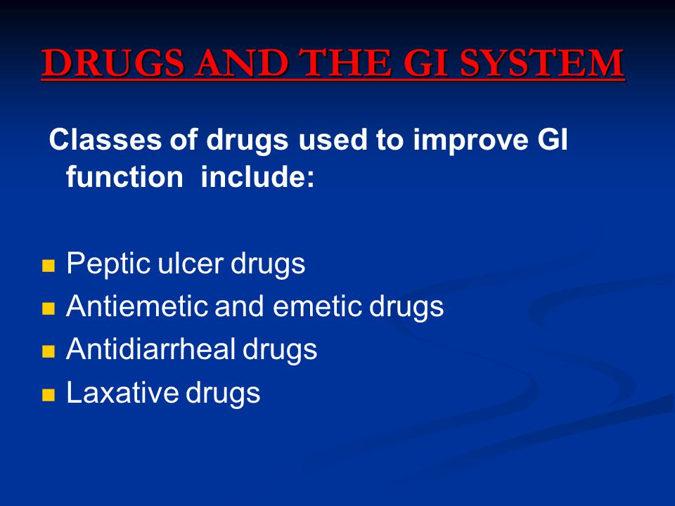 DRUGS AND THE GI SYSTEM Classes of drugs used to improve GI function include: Peptic ulcer drugs Antiemetic and emetic drugs Antidiarrheal drugs Laxative drugs