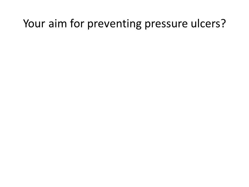 Your aim for preventing pressure ulcers