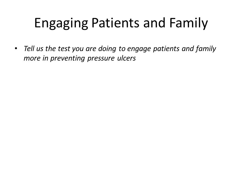 Engaging Patients and Family Tell us the test you are doing to engage patients and family more in preventing pressure ulcers