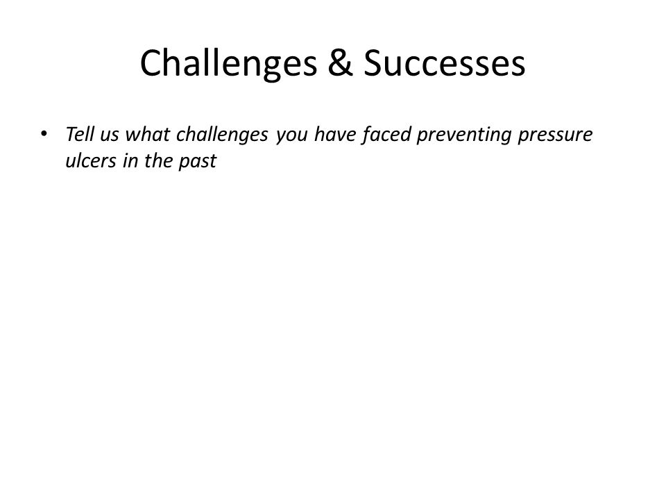 Challenges & Successes Tell us what challenges you have faced preventing pressure ulcers in the past
