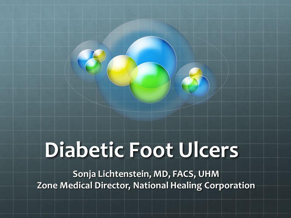 Diabetic Foot Ulcers Sonja Lichtenstein, MD, FACS, UHM Zone Medical Director, National Healing Corporation
