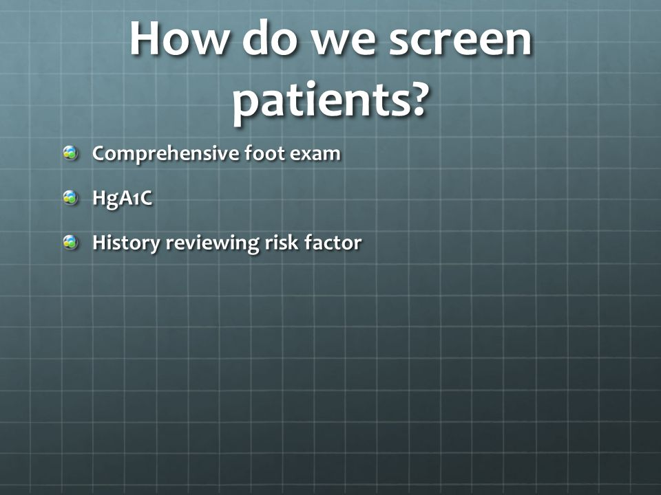 How do we screen patients? Comprehensive foot exam HgA1C History reviewing risk factor