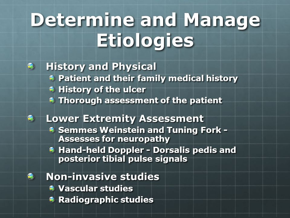 Determine and Manage Etiologies History and Physical Patient and their family medical history History of the ulcer Thorough assessment of the patient Lower Extremity Assessment Semmes Weinstein and Tuning Fork - Assesses for neuropathy Hand-held Doppler - Dorsalis pedis and posterior tibial pulse signals Non-invasive studies Vascular studies Radiographic studies