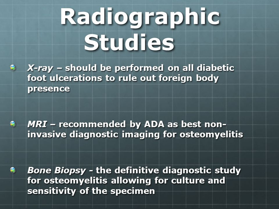 Radiographic Studies X-ray – should be performed on all diabetic foot ulcerations to rule out foreign body presence MRI – recommended by ADA as best non- invasive diagnostic imaging for osteomyelitis Bone Biopsy - the definitive diagnostic study for osteomyelitis allowing for culture and sensitivity of the specimen