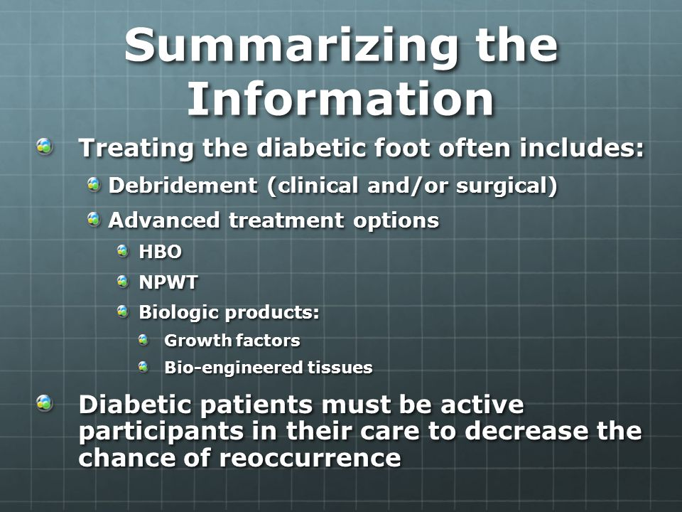 Summarizing the Information Treating the diabetic foot often includes: Debridement (clinical and/or surgical) Advanced treatment options HBONPWT Biologic products: Growth factors Bio-engineered tissues Diabetic patients must be active participants in their care to decrease the chance of reoccurrence