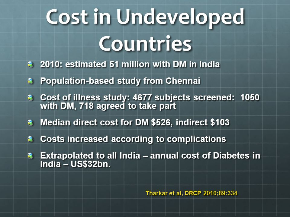 Cost in Undeveloped Countries 2010: estimated 51 million with DM in India Population-based study from Chennai Cost of illness study: 4677 subjects screened: 1050 with DM, 718 agreed to take part Median direct cost for DM $526, indirect $103 Costs increased according to complications Extrapolated to all India – annual cost of Diabetes in India – US$32bn.
