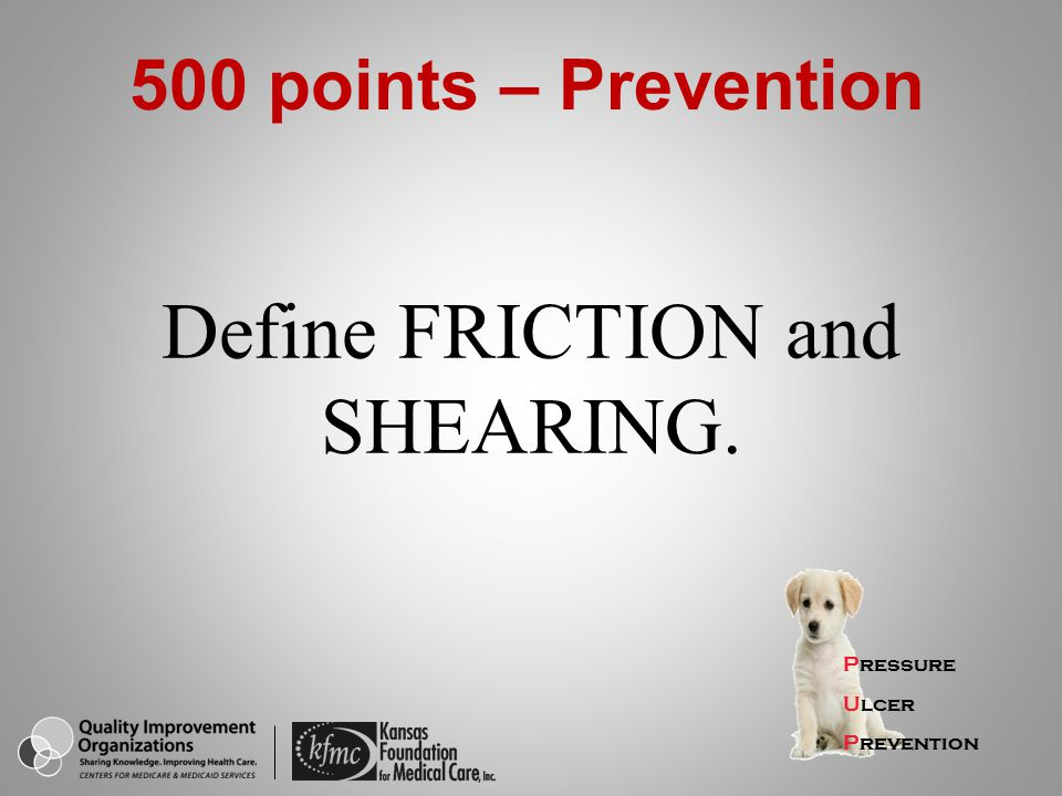 Define FRICTION and SHEARING. Pressure Ulcer Prevention 500 points – Prevention