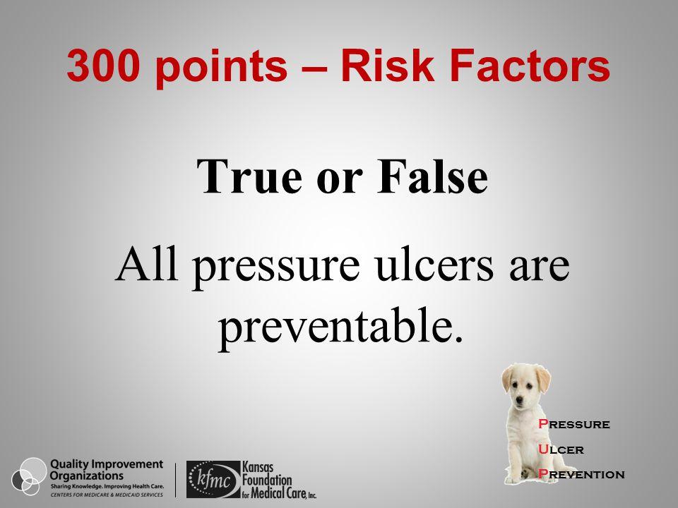 True or False All pressure ulcers are preventable. Pressure Ulcer Prevention 300 points – Risk Factors
