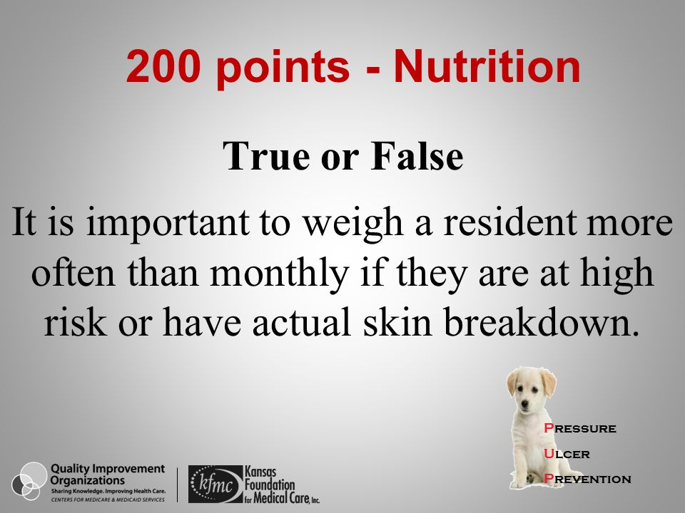 True or False It is important to weigh a resident more often than monthly if they are at high risk or have actual skin breakdown. Pressure Ulcer Preve