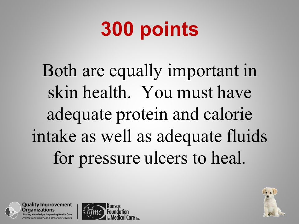 Both are equally important in skin health. You must have adequate protein and calorie intake as well as adequate fluids for pressure ulcers to heal. 3