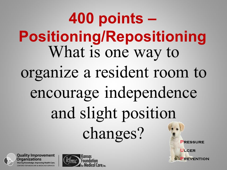 Pressure Ulcer Prevention 400 points – Positioning/Repositioning What is one way to organize a resident room to encourage independence and slight posi