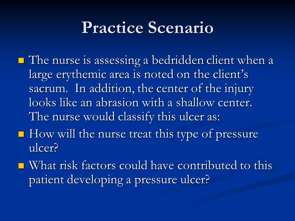 Practice Scenario The nurse is assessing a bedridden client when a large erythemic area is noted on the client's sacrum. In addition, the center of th