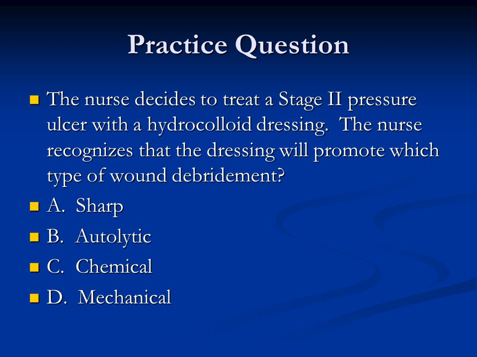 Practice Question The nurse decides to treat a Stage II pressure ulcer with a hydrocolloid dressing. The nurse recognizes that the dressing will promo