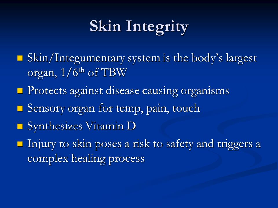 Skin Integrity Skin/Integumentary system is the body's largest organ, 1/6 th of TBW Skin/Integumentary system is the body's largest organ, 1/6 th of T