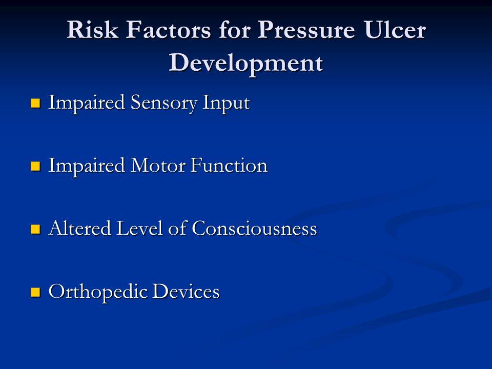 Risk Factors for Pressure Ulcer Development Impaired Sensory Input Impaired Sensory Input Impaired Motor Function Impaired Motor Function Altered Level of Consciousness Altered Level of Consciousness Orthopedic Devices Orthopedic Devices