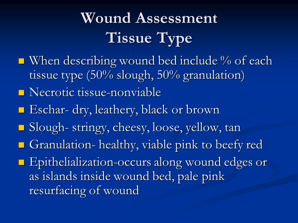 Wound Assessment Tissue Type When describing wound bed include % of each tissue type (50% slough, 50% granulation) When describing wound bed include %