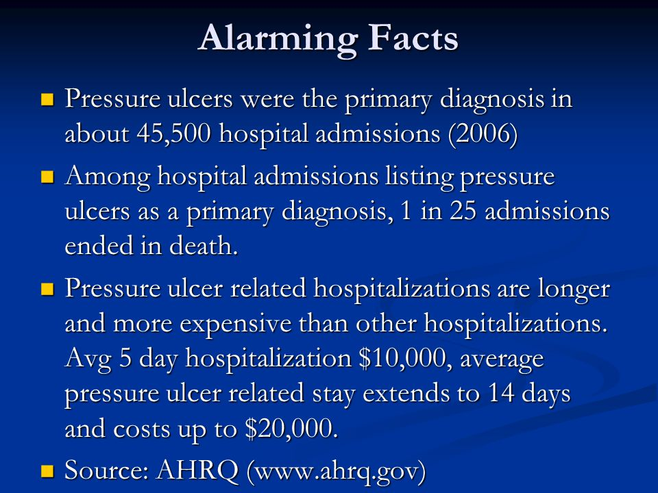 Alarming Facts Pressure ulcers were the primary diagnosis in about 45,500 hospital admissions (2006) Pressure ulcers were the primary diagnosis in abo