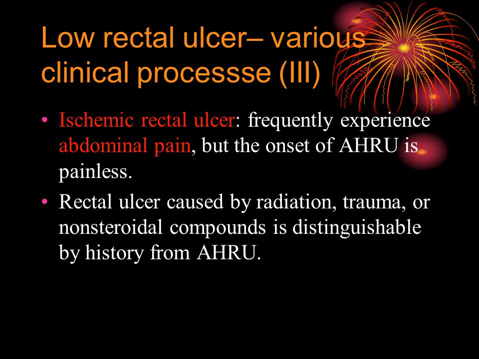 Low rectal ulcer– various clinical processse (III) Ischemic rectal ulcer: frequently experience abdominal pain, but the onset of AHRU is painless.