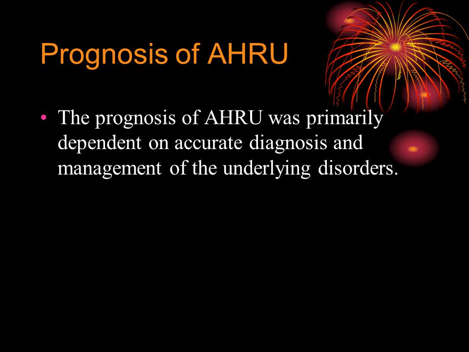 Prognosis of AHRU The prognosis of AHRU was primarily dependent on accurate diagnosis and management of the underlying disorders.