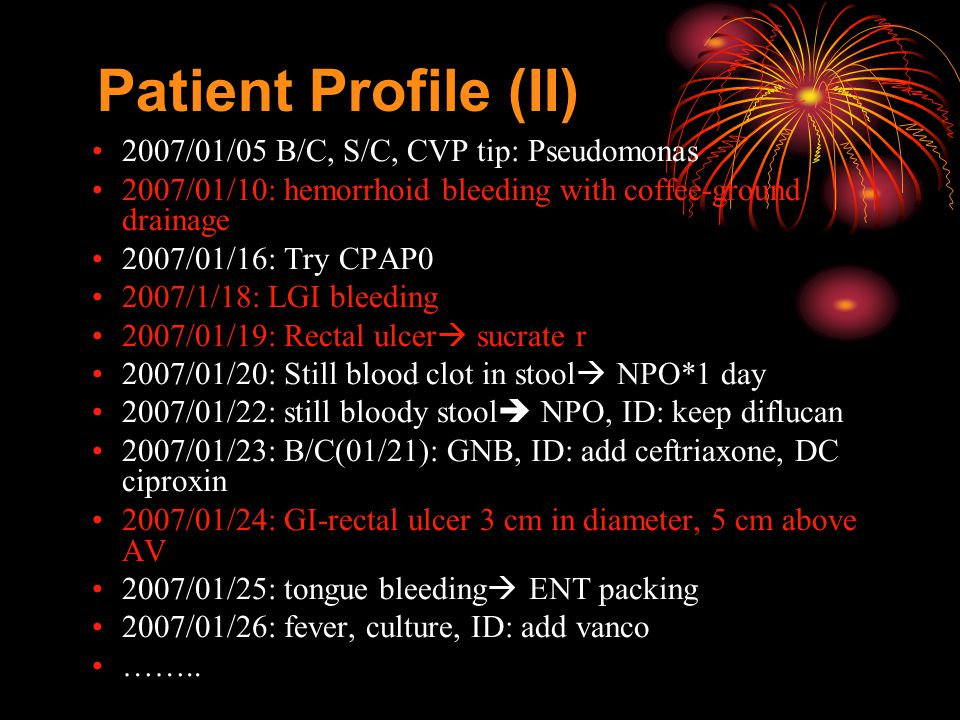 Patient Profile (II) 2007/01/05 B/C, S/C, CVP tip: Pseudomonas 2007/01/10: hemorrhoid bleeding with coffee-ground drainage 2007/01/16: Try CPAP0 2007/1/18: LGI bleeding 2007/01/19: Rectal ulcer  sucrate r 2007/01/20: Still blood clot in stool  NPO*1 day 2007/01/22: still bloody stool  NPO, ID: keep diflucan 2007/01/23: B/C(01/21): GNB, ID: add ceftriaxone, DC ciproxin 2007/01/24: GI-rectal ulcer 3 cm in diameter, 5 cm above AV 2007/01/25: tongue bleeding  ENT packing 2007/01/26: fever, culture, ID: add vanco ……..