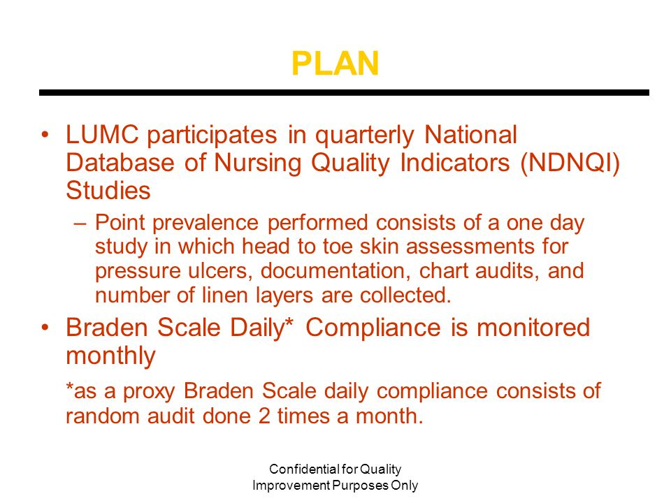 Confidential for Quality Improvement Purposes Only Solutions Implemented to Reduce PU Mandated daily Braden Scale Assessment – May 2008 Developed cards for Braden Scale low, mod, high risk guidelines Implemented Inter-Rater Reliability Stage 1 ulcers Added Pressure Ulcer Prevention to Managers Meeting Agenda Item Expanded Team Turn; Back to Bed; and Save Our Skin Programs on more nursing units Implemented non plastic breathable adult/pediatric briefs Ongoing education on reducing linen layers and adult briefs Developed Evidenced Based Decision Tree for heel pressure relief Migrated existing Braden Scale CBL to new E-Learning system – 799 completed Filled open Enterostomal Nurse Clinician Position
