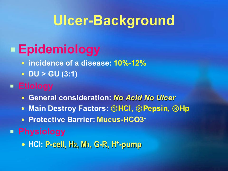 Ulcer-Background  Epidemiology incidence of a disease: 10%-12% DU > GU (3:1)  Etiology No Acid No Ulcer General consideration: No Acid No Ulcer Main Destroy Factors: ① HCl, ② Pepsin, ③ Hp Protective Barrier: Mucus-HCO3 -  Physiology P-cell, H 2, M 1, G-R, H + -pump HCl: P-cell, H 2, M 1, G-R, H + -pump