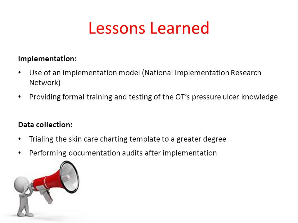 Lessons Learned Implementation: Use of an implementation model (National Implementation Research Network) Providing formal training and testing of the OT's pressure ulcer knowledge Data collection: Trialing the skin care charting template to a greater degree Performing documentation audits after implementation