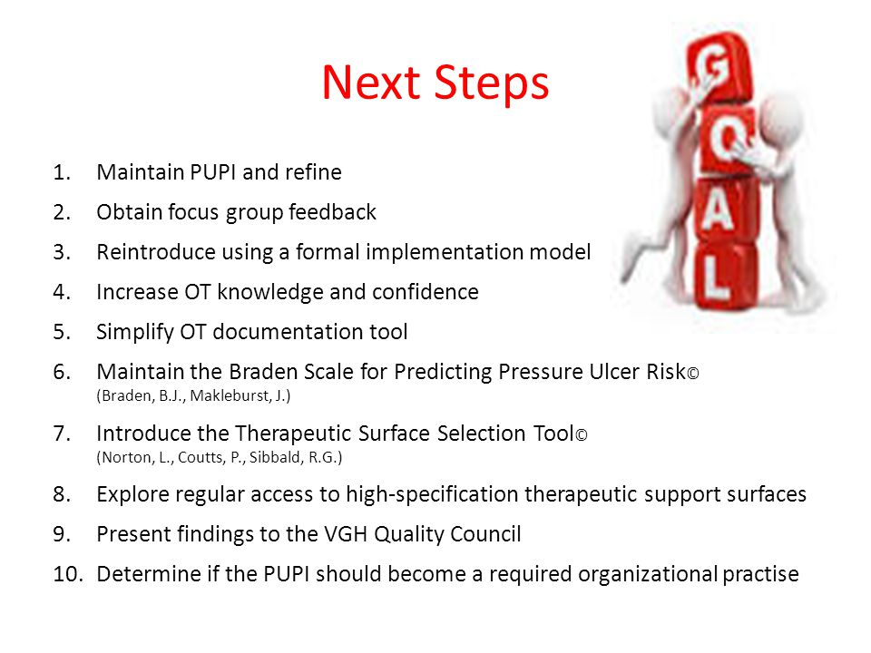 Next Steps 1.Maintain PUPI and refine 2.Obtain focus group feedback 3.Reintroduce using a formal implementation model 4.Increase OT knowledge and confidence 5.Simplify OT documentation tool 6.Maintain the Braden Scale for Predicting Pressure Ulcer Risk © (Braden, B.J., Makleburst, J.) 7.Introduce the Therapeutic Surface Selection Tool © (Norton, L., Coutts, P., Sibbald, R.G.) 8.Explore regular access to high-specification therapeutic support surfaces 9.Present findings to the VGH Quality Council 10.Determine if the PUPI should become a required organizational practise