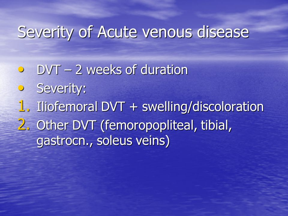 Severity of Acute venous disease DVT – 2 weeks of duration DVT – 2 weeks of duration Severity: Severity: 1.
