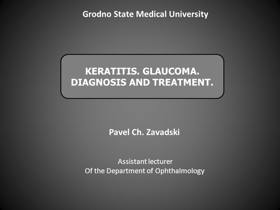 KERATITIS. GLAUCOMA. DIAGNOSIS AND TREATMENT. Assistant lecturer Of the Department of Ophthalmology Pavel Ch. Zavadski Grodno State Medical University