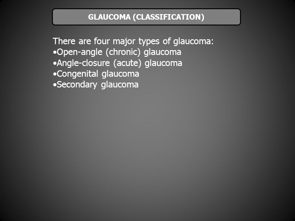 There are four major types of glaucoma: Open-angle (chronic) glaucoma Angle-closure (acute) glaucoma Congenital glaucoma Secondary glaucoma GLAUCOMA (