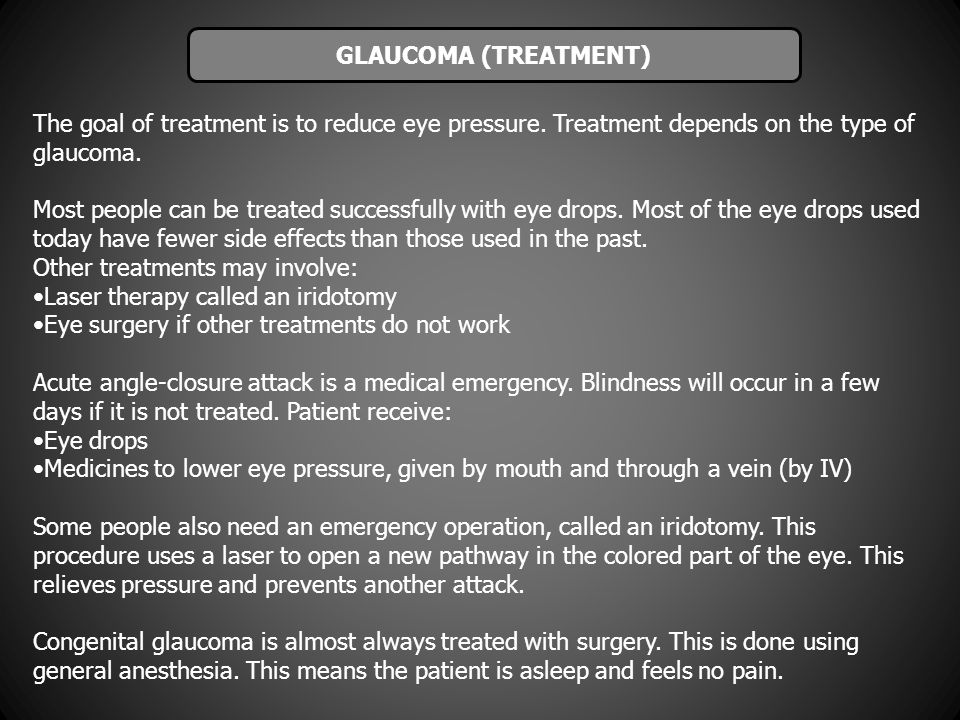 The goal of treatment is to reduce eye pressure. Treatment depends on the type of glaucoma. Most people can be treated successfully with eye drops. Mo