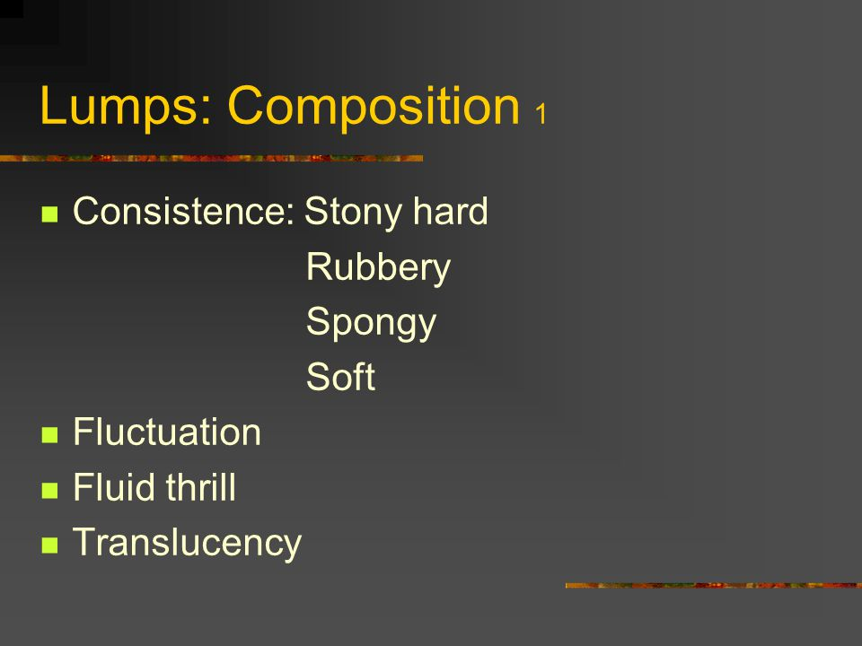 Lumps: Composition 1 Consistence: Stony hard Rubbery Spongy Soft Fluctuation Fluid thrill Translucency