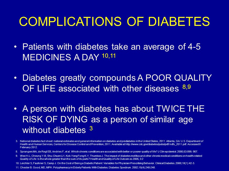 COMPLICATIONS OF DIABETES Patients with diabetes take an average of 4-5 MEDICINES A DAY 10,11 Diabetes greatly compounds A POOR QUALITY OF LIFE associated with other diseases 8,9 A person with diabetes has about TWICE THE RISK OF DYING as a person of similar age without diabetes 3 3.National diabetes fact sheet: national estimates and general information on diabetes and prediabetes in the United States, 2011.