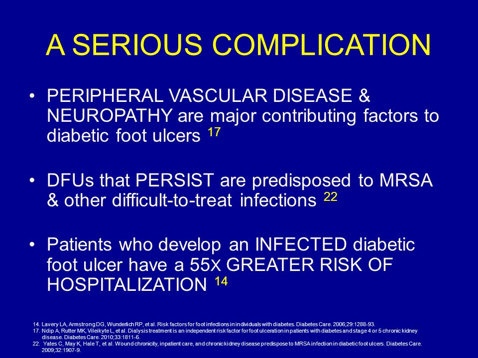 A SERIOUS COMPLICATION PERIPHERAL VASCULAR DISEASE & NEUROPATHY are major contributing factors to diabetic foot ulcers 17 DFUs that PERSIST are predisposed to MRSA & other difficult-to-treat infections 22 Patients who develop an INFECTED diabetic foot ulcer have a 55 X GREATER RISK OF HOSPITALIZATION 14 14.Lavery LA, Armstrong DG, Wunderlich RP, et al.